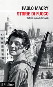 Libro Storie di fuoco. Patrioti, militanti, terroristi Paolo Macry