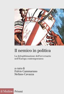 Il nemico in politica. La delegittimazione dell'avversario nell'Europa contemporanea - F. Cammarano,S. Cavazza - ebook