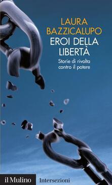 Eroi della libertà. Storie di rivolta contro il potere - Laura Bazzicalupo - ebook