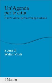 Un' agenda per la città. Nuove visioni per lo sviluppo urbano - Walter Vitali - ebook