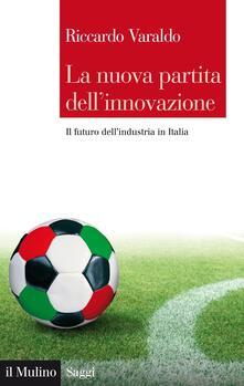 La nuova partita dell'innovazione. Il futuro dell'industria italiana - Riccardo Varaldo - ebook