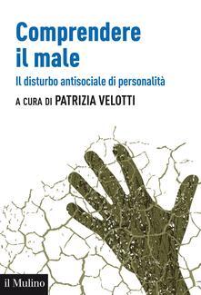 Comprendere il male. Il disturbo antisociale di personalità - Patrizia Velotti - ebook