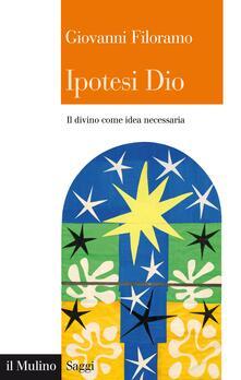 Ipotesi Dio. Il divino come idea necessaria - Giovanni Filoramo - ebook