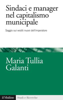 Sindaci e manager nel capitalismo municipale. Saggi sui vestiti nuovi dell'imperatore - Maria Tullia Galanti - ebook