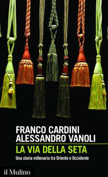La via della seta. Una storia millenaria tra Oriente e Occidente - Franco Cardini,Alessandro Vanoli - ebook