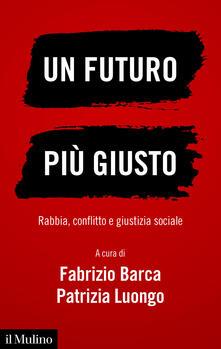 Un futuro più giusto. Rabbia, conflitto e giustizia sociale - Fabrizio Barca,Patrizia Luongo - ebook
