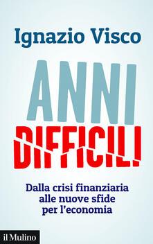 Anni difficili. Dalla crisi finanziaria alle nuove sfide per l'economia - Ignazio Visco - ebook