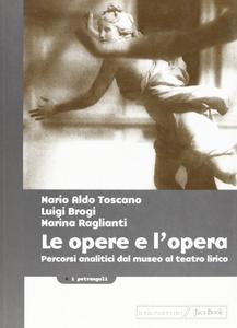Libro Le opere e l'opera. Percorsi analitici dal museo al teatro lirico Mario A. Toscano , Luigi Brogi , Marina Raglianti