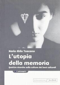 Libro L' utopia della memoria. Quattro ricerche sulla cultura dei beni culturali Mario A. Toscano