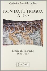 Non date tregua a Dio. Lettere alle monache (1641-1697)
