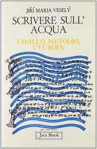 Libro Scrivere sull'acqua. Cirillo, Metodio, l'Europa Maria Vesely Jiri