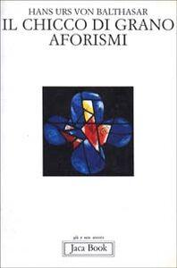 Libro Il chicco di grano. Aforismi Hans U. von Balthasar