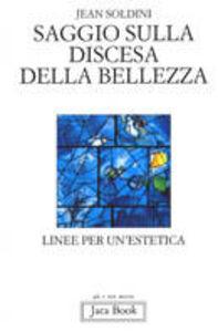 Libro Saggio sulla discesa della bellezza. Linee per un'estetica Jean Soldini