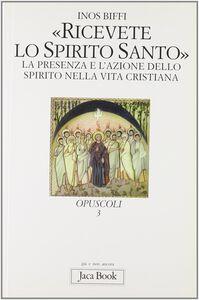 Libro Ricevete lo Spirito Santo. La presenza e l'azione dello Spirito nella vita cristiana Inos Biffi