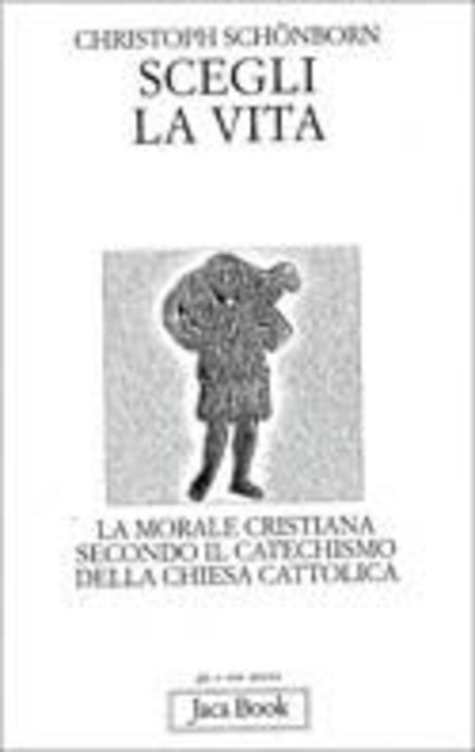Scegli la vita. La morale secondo il catechismo della Chiesa cattolica - Christoph Schönborn - copertina