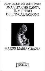 Libro Una vita che canta. Il mistero dell'incarnazione. Madre Maria Grazia Maria Cecilia del Volto Santo