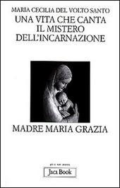 Una vita che canta. Il mistero dell'incarnazione. Madre Maria Grazia