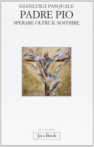 Foto Cover di Padre Pio. Sperare oltre il soffrire, Libro di Gianluigi Pasquale, edito da Jaca Book