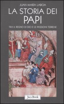 La storia dei papi. Tra il regno di Dio e le passioni terrene - Juan María Laboa - copertina