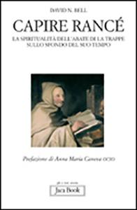 Libro Capire Rancé. La spiritualità dell'abate di La Trappe sullo sfondo del suo tempo David N. Bell