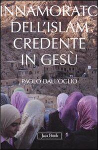 Foto Cover di Innamorato dell'Islam, credente in Gesù. Dell'islamofilia, Libro di Paolo Dall'Oglio, edito da Jaca Book