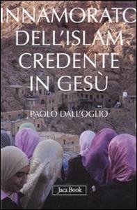 Libro Innamorato dell'Islam, credente in Gesù. Dell'islamofilia Paolo Dall'Oglio