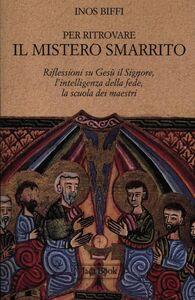 Libro Per ritrovare il mistero smarrito. Riflessioni su Gesù il Signore, l'intelligenza della fede, la scuola dei maestri Inos Biffi