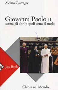 Foto Cover di Giovanni Paolo II. «Ama gli altri popoli come il tuo!», Libro di Aldino Cazzago, edito da Jaca Book