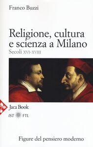 Foto Cover di Religione, cultura e scienza a Milano. Secoli XVI-XVIII. La porta della modernità, Libro di Franco Buzzi, edito da Jaca Book