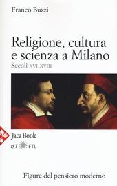 Religione, cultura e scienza a Milano. Secoli XVI-XVIII. La porta della modernità
