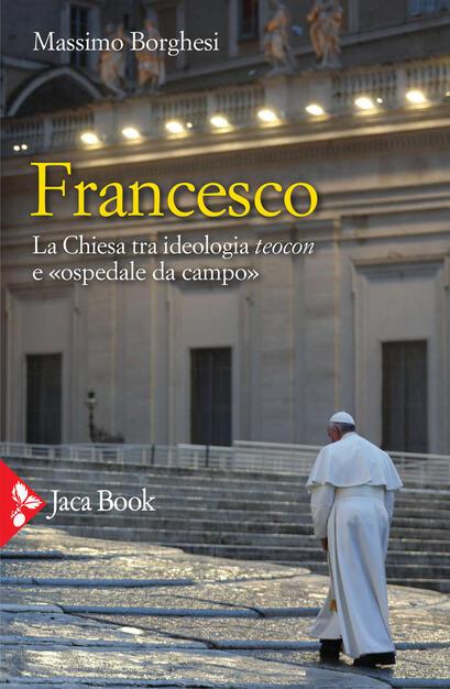 Francesco. La Chiesa tra ideologia teocon e «ospedale da campo» - Massimo Borghesi - Libro - Jaca Book - Pensiero cristiano | IBS
