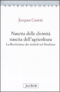 Foto Cover di Nascita delle divinità, nascita dell'agricoltura. La rivoluzione dei simboli nel Neolitico, Libro di Jacques Cauvin, edito da Jaca Book