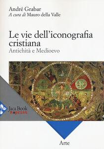 Libro Le vie dell'iconografia cristiana. Antichità e Medioevo André Grabar