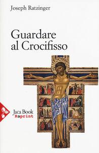 Foto Cover di Guardare al crocifisso, Libro di Benedetto XVI (Joseph Ratzinger), edito da Jaca Book