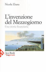 Foto Cover di L' invenzione del Mezzogiorno. Una storia finanziaria, Libro di Nicola Zitara, edito da Jaca Book