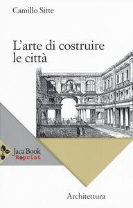 Foto Cover di L' arte di costruire le città. L'urbanistica secondo i suoi fondamenti artistici, Libro di Camillo Sitte, edito da Jaca Book