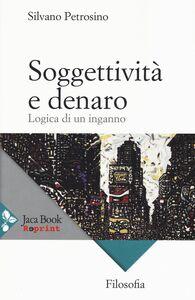Foto Cover di Soggettività e denaro. Logica di un inganno, Libro di Silvano Petrosino, edito da Jaca Book