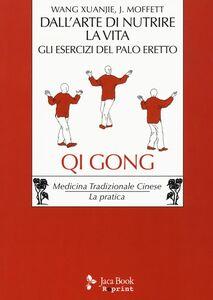 Libro Dall'arte di nutrire la vita. Gli esercizi del palo eretto Xuanjie Wang , John P. Moffett