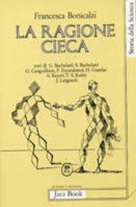 Libro La ragione cieca. Teorie della storia della scienza e comunità scientifica Francesca Bonicalzi