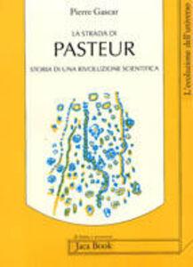 Libro La strada di Pasteur. Storia di una rivoluzione scientifica Pierre Gascar