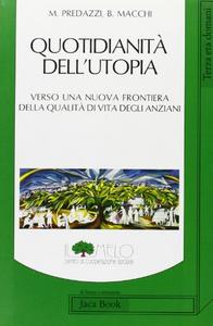 Libro Quotidianità dell'utopia. Verso una nuova frontiera della qualità di vita degli anziani Marco Predazzi , Barbara Macchi