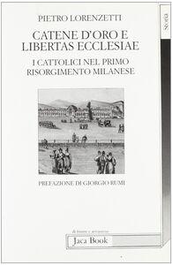 Libro Catene d'oro e libertas ecclesiae. I cattolici nel primo risorgimento milanese Pietro Lorenzetti