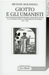 Libro Giotto e gli umanisti. Gli umanisti osservatori della pittura in Italia e la scoperta della composizione pittorica 1350-1450 Michael Baxandall