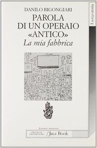 Foto Cover di Parola di un operaio «Antico». La mia fabbrica. La Saint Gobain di Pisa, Libro di Danilo Bigongiari, edito da Jaca Book