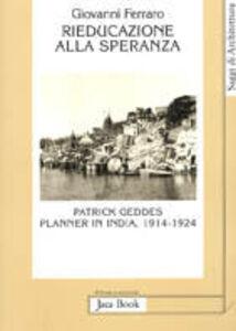 Libro Rieducazione alla speranza. Patrick Geddes planner in India (1914-1924) Giovanni Ferraro