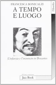 Libro A tempo e luogo. L'infanzia e l'inconscio in Descartes Francesca Bonicalzi