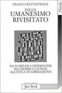 Libro Per un umanesimo rivisitato. Da Heidegger a Gramsci, a Jonas, all'etica di liberazione Franco Battistrada