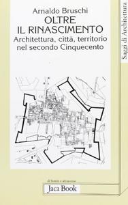 Libro Oltre il Rinascimento. Architettura, città, territorio nel secondo Cinquecento Arnaldo Bruschi