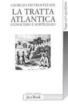 La tratta atlantica. Genocidio e sortilegio - Giorgio Pietrostefani - copertina