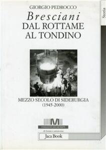 Libro Bresciani: dal rottame al tondino. Mezzo secolo di siderurgia (1945-2000) Giorgio Pedrocco